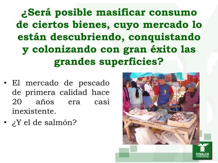 ¿Será posible masificar consumo de ciertos bienes, cuyo mercado lo están descubriendo, conquistando y colonizando con gran éxito las grandes superficies?