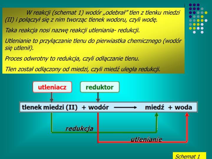 """W reakcji (schemat 1) wodór """"odebrał"""" tlen z tlenku miedzi (II) i połączył się z nim tworząc tlenek wodoru, czyli wodę."""