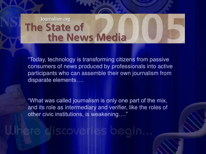 """Today, technology is transforming citizens from passive consumers of news produced by professionals into active participants who can assemble their own journalism from disparate elements…."