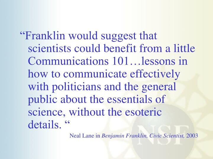 """Franklin would suggest that scientists could benefit from a little Communications 101…lessons in how to communicate effectively with politicians and the general public about the essentials of science, without the esoteric details. """
