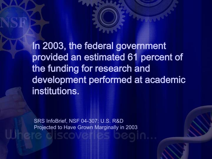 In 2003, the federal government provided an estimated 61 percent of the funding for research and development performed at academic institutions.
