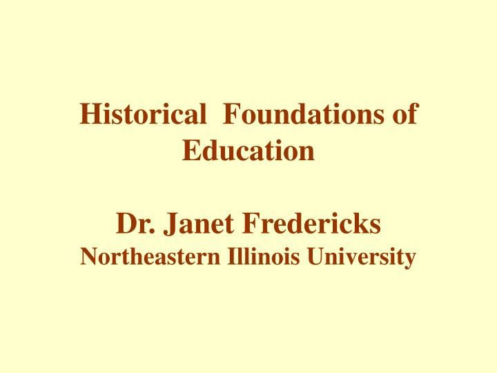 Historical foundations of education dr janet fredericks northeastern illinois university