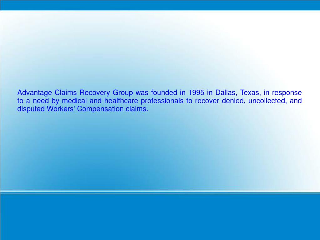Advantage Claims Recovery Group was founded in 1995 in Dallas, Texas, in response to a need by medical and healthcare professionals to recover denied, uncollected, and disputed Workers' Compensation claims.