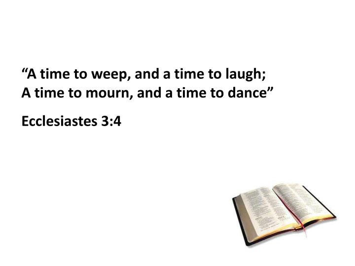 """A time to weep, and a time to laugh;                 A time to mourn, and a time to dance"""