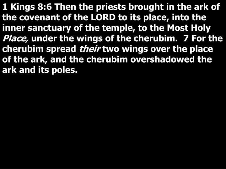 1 Kings 8:6 Then the priests brought in the ark of the covenant of the LORD to its place, into the inner sanctuary of the temple, to the Most Holy
