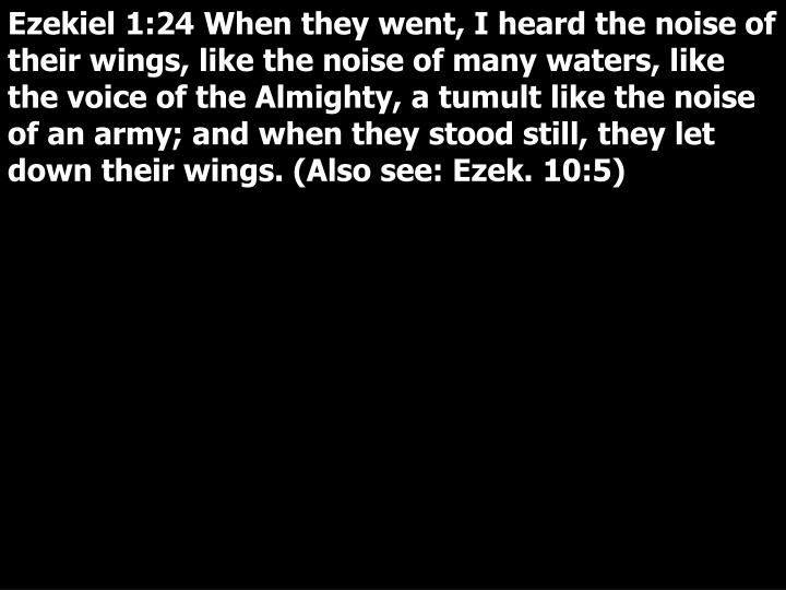 Ezekiel 1:24 When they went, I heard the noise of their wings, like the noise of many waters, like the voice of the Almighty, a tumult like the noise of an army; and when they stood still, they let down their wings. (Also see: Ezek. 10:5)