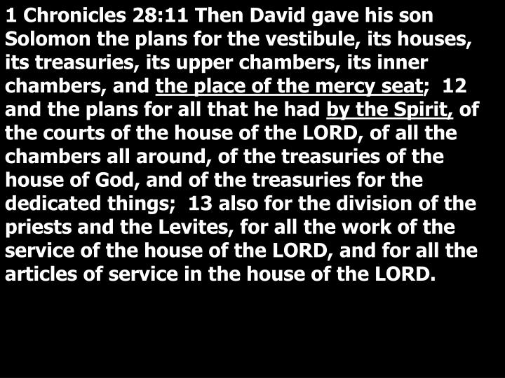 1 Chronicles 28:11 Then David gave his son Solomon the plans for the vestibule, its houses, its treasuries, its upper chambers, its inner chambers, and