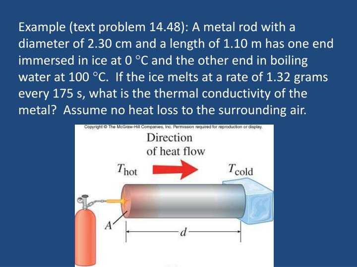 Example (text problem 14.48): A metal rod with a diameter of 2.30 cm and a length of 1.10 m has one end immersed in ice at 0