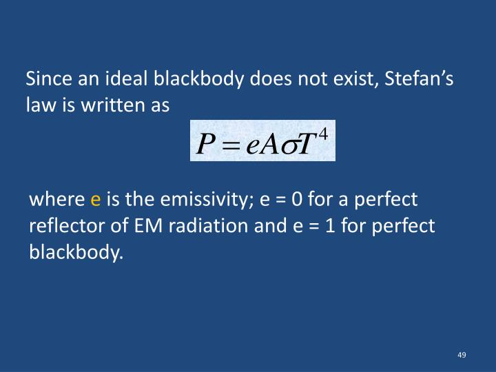 Since an ideal blackbody does not exist, Stefan's law is written as