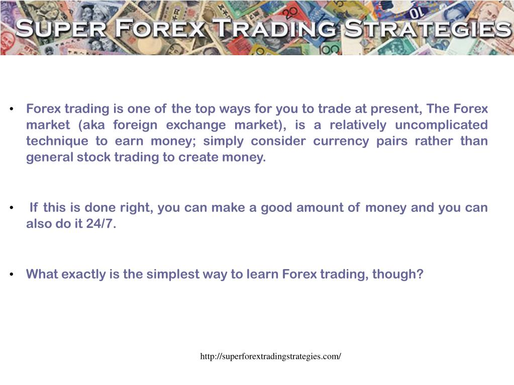 Forex trading is one of the top ways for you to trade at present, The Forex market (aka foreign exchange market), is a relatively uncomplicated technique to earn money; simply consider currency pairs rather than general stock trading to create money. If this is done right, you can make a good amount of money and you can also do it 24/7.