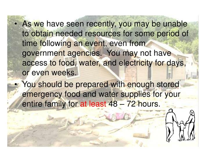 As we have seen recently, you may be unable to obtain needed resources for some period of time following an event, even from government agencies.  You may not have access to food, water, and electricity for days, or even weeks.