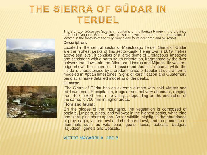The Sierra of Gúdar are Spanish mountains of the Iberian Range in the province of Teruel (Aragon). Gúdar Township, which gives its name to the mountains, is located in the foothills of the very, very close to Valdelinares and ski resort.