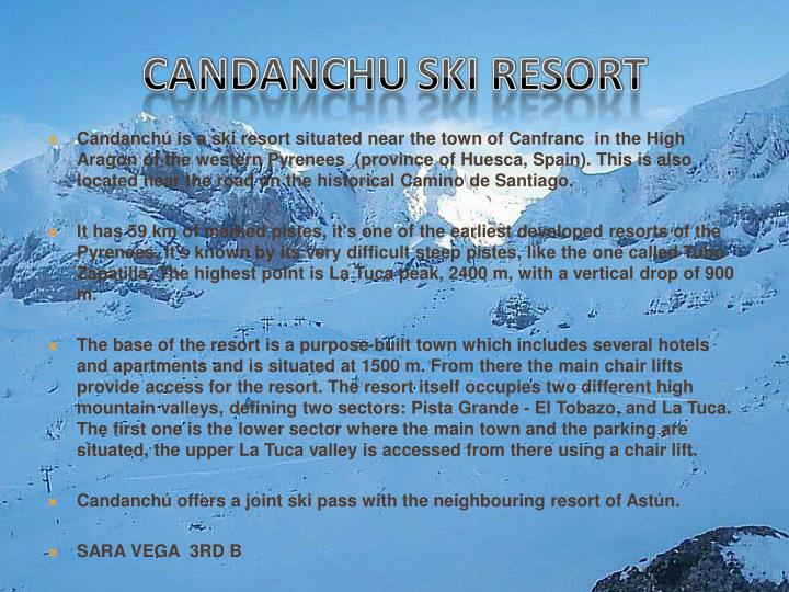 Candanchú is a ski resort situated near the town of Canfranc  in the High Aragon of the western Pyrenees  (province of Huesca, Spain). This is also located near the road on the historical Camino de Santiago.