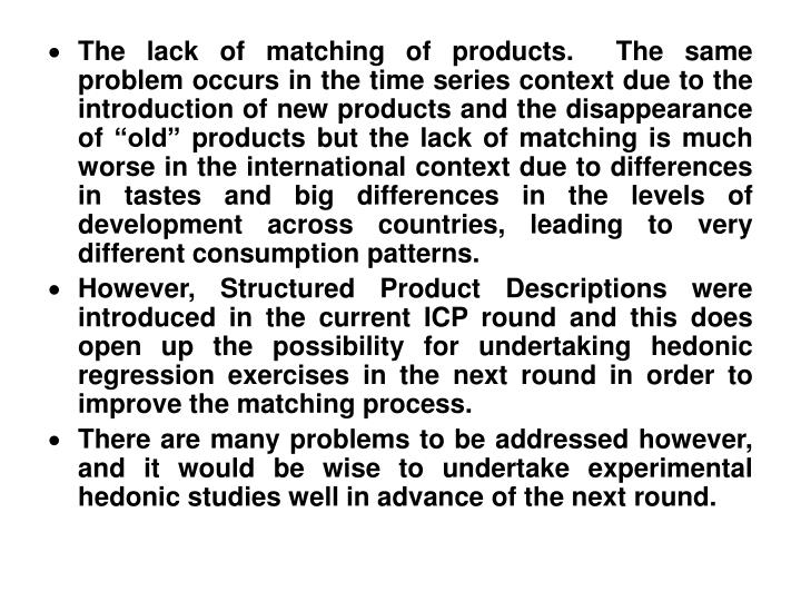 "The lack of matching of products.  The same problem occurs in the time series context due to the introduction of new products and the disappearance of ""old"" products but the lack of matching is much worse in the international context due to differences in tastes and big differences in the levels of development across countries, leading to very different consumption patterns."