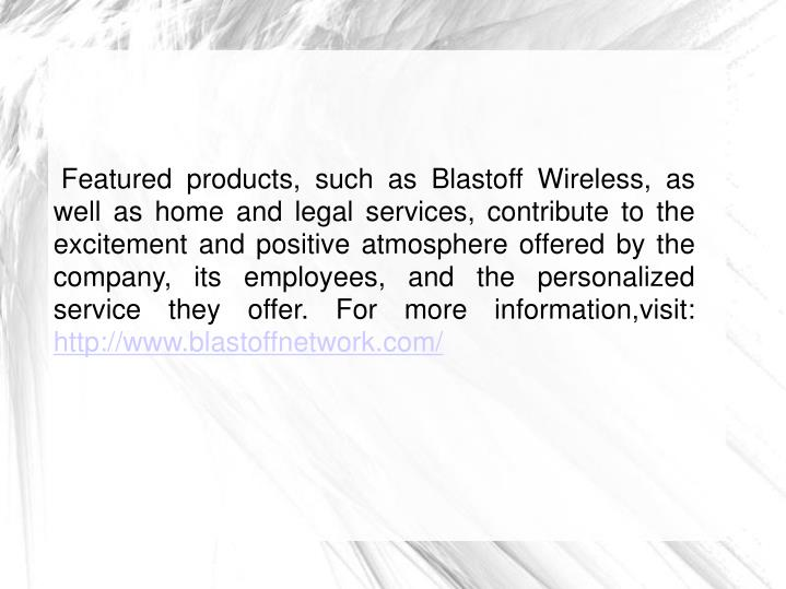 Featured products, such as Blastoff Wireless, as well as home and legal services, contribute to the excitement and positive atmosphere offered by the company, its employees, and the personalized service they offer. For more information,visit: