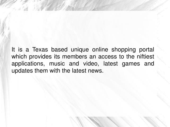 It is a Texas based unique online shopping portal which provides its members an access to the niftiest applications, music and video, latest games and updates them with the latest news.