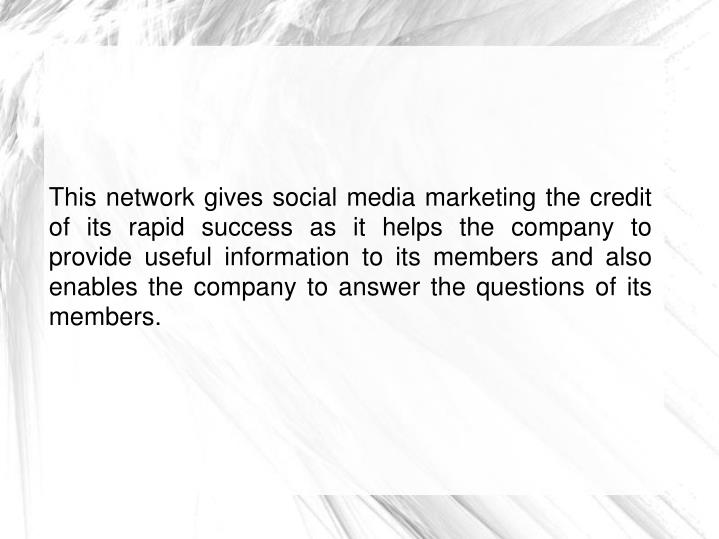 This network gives social media marketing the credit of its rapid success as it helps the company to provide useful information to its members and also enables the company to answer the questions of its members.