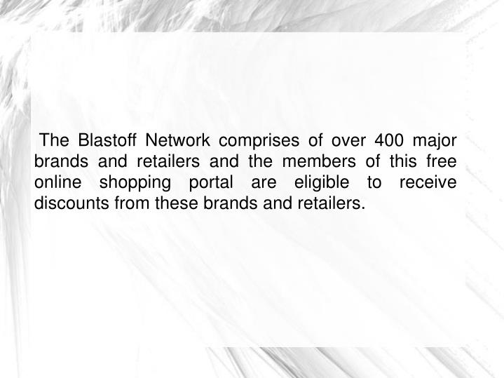 The Blastoff Network comprises of over 400 major brands and retailers and the members of this free online shopping portal are eligible to receive discounts from these brands and retailers.