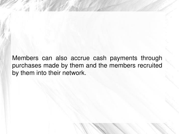 Members can also accrue cash payments through purchases made by them and the members recruited by them into their network.