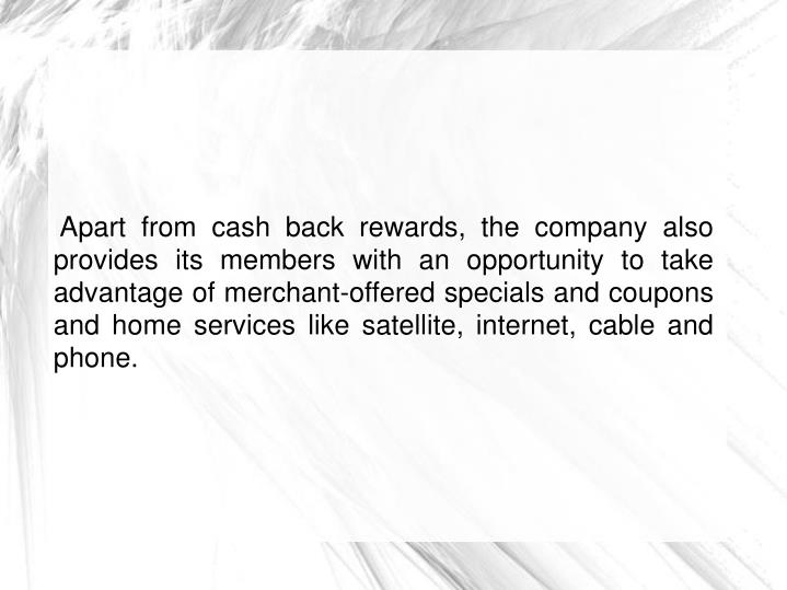 Apart from cash back rewards, the company also provides its members with an opportunity to take advantage of merchant-offered specials and coupons and home services like satellite, internet, cable and phone.