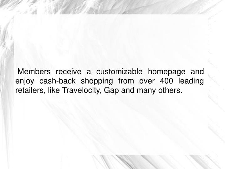 Members receive a customizable homepage and enjoy cash-back shopping from over 400 leading retailers, like Travelocity, Gap and many others.