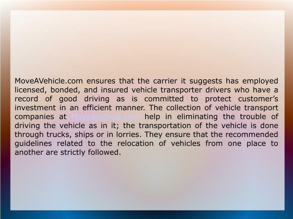 MoveAVehicle.com ensures that the carrier it suggests has employed licensed, bonded, and insured vehicle transporter drivers who have a record of good driving as is committed to protect customer's investment in an efficient manner. The collection of vehicle transport companies at