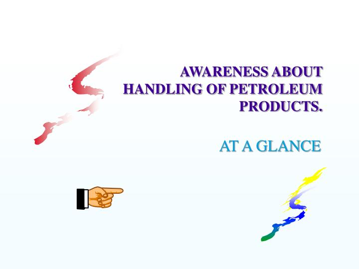 AWARENESS ABOUT HANDLING OF PETROLEUM PRODUCTS.