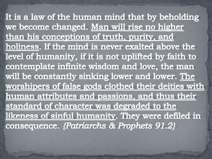 It is a law of the human mind that by beholding we become changed.