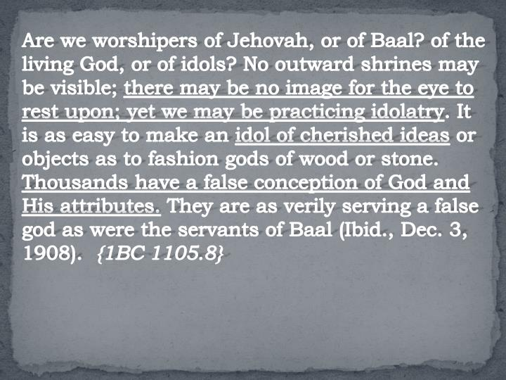 Are we worshipers of Jehovah, or of Baal? of the living God, or of idols? No outward shrines may be visible;