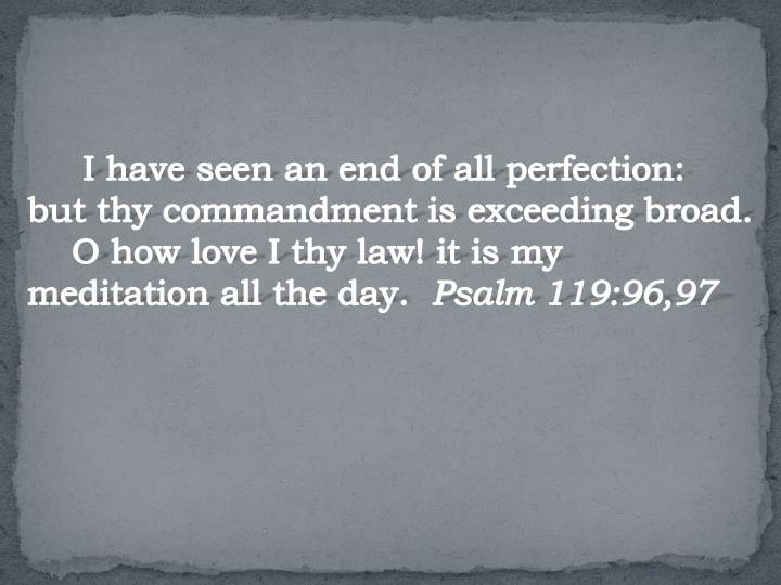 I have seen an end of all perfection: but thy commandment is exceeding broad.