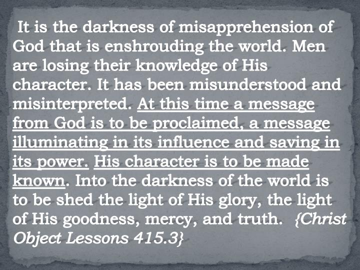 It is the darkness of misapprehension of God that is enshrouding the world. Men are losing their knowledge of His character. It has been misunderstood and misinterpreted.