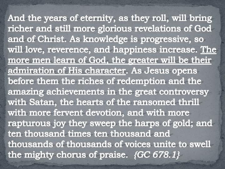 And the years of eternity, as they roll, will bring richer and still more glorious revelations of God and of Christ. As knowledge is progressive, so will love, reverence, and happiness increase.