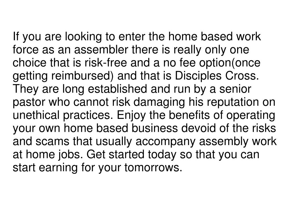 If you are looking to enter the home based work force as an assembler there is really only one choice that is risk-free and a no fee option(once getting reimbursed) and that is Disciples Cross. They are long established and run by a senior pastor who cannot risk damaging his reputation on unethical practices. Enjoy the benefits of operating your own home based business devoid of the risks and scams that usually accompany assembly work at home jobs. Get started today so that you can start earning for your tomorrows.