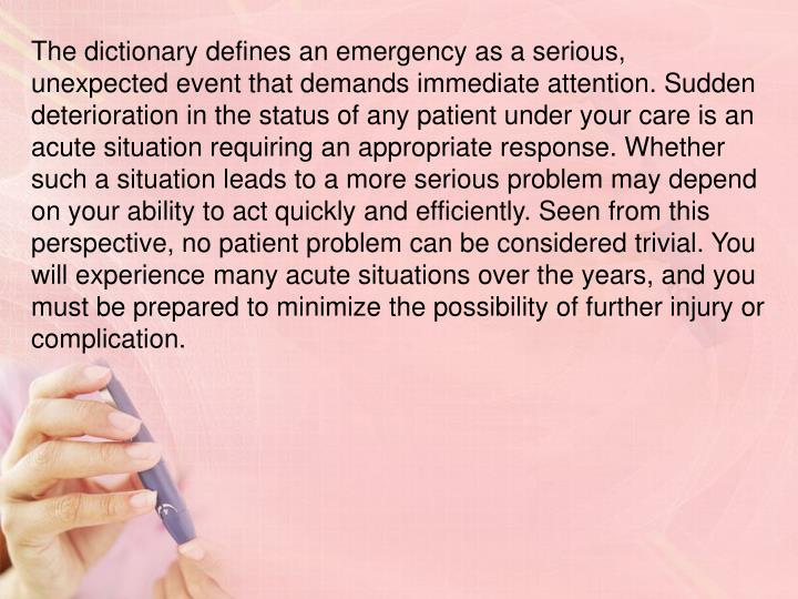 The dictionary defines an emergency as a serious, unexpected event that demands immediate attention. Sudden deterioration in the status of any patient under your care is an acute situation requiring an appropriate response. Whether such a situation leads to a more serious problem may depend on your ability to act quickly and efficiently. Seen from this perspective, no patient problem can be considered trivial. You will experience many acute situations over the years, and you must be prepared to minimize the possibility of further injury or complication.