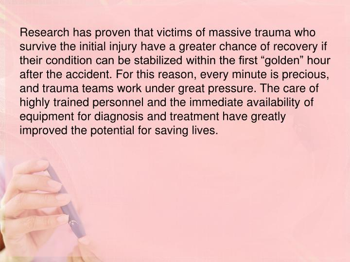 """Research has proven that victims of massive trauma who survive the initial injury have a greater chance of recovery if their condition can be stabilized within the first """"golden"""" hour after the accident. For this reason, every minute is precious, and trauma teams work under great pressure. The care of highly trained personnel and the immediate availability of equipment for diagnosis and treatment have greatly improved the potential for saving lives."""