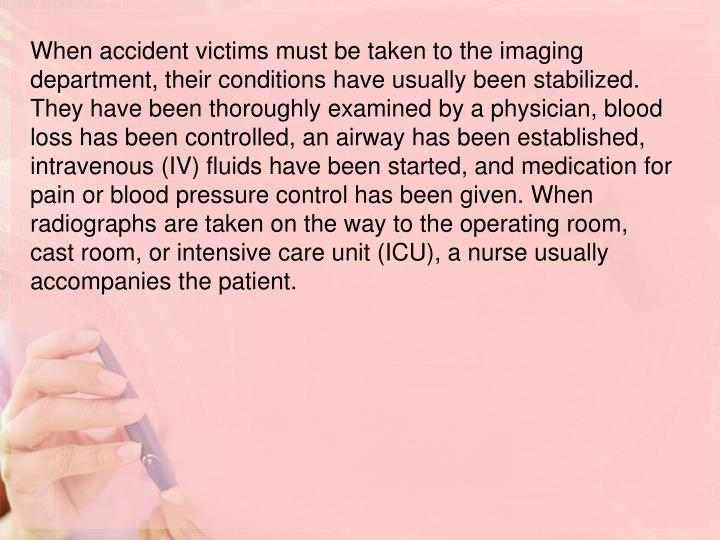 When accident victims must be taken to the imaging department, their conditions have usually been stabilized. They have been thoroughly examined by a physician, blood loss has been controlled, an airway has been established, intravenous (IV) fluids have been started, and medication for pain or blood pressure control has been given. When radiographs are taken on the way to the operating room, cast room, or intensive care unit (ICU), a nurse usually accompanies the patient.