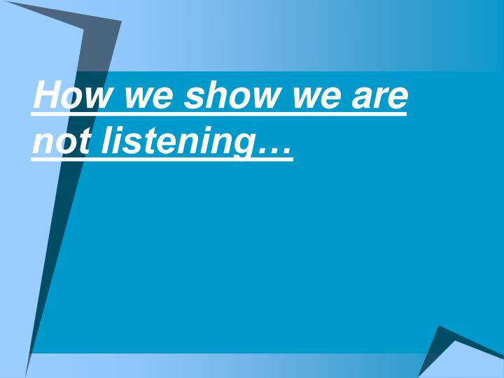 How we show we are not listening…