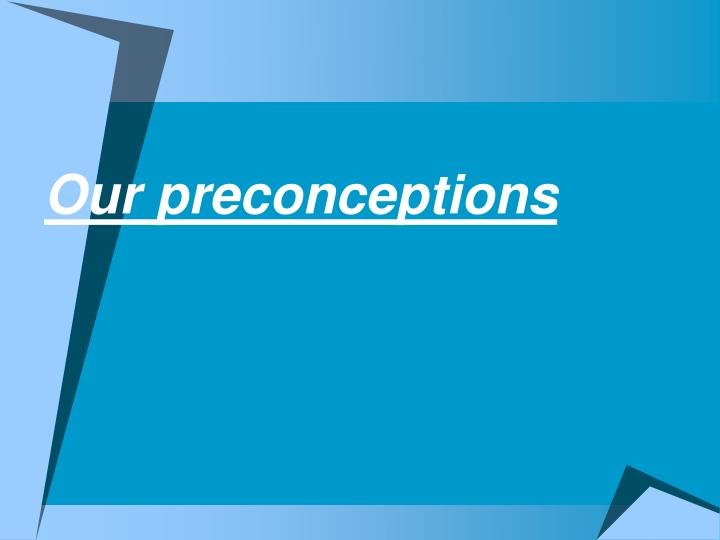 Our preconceptions