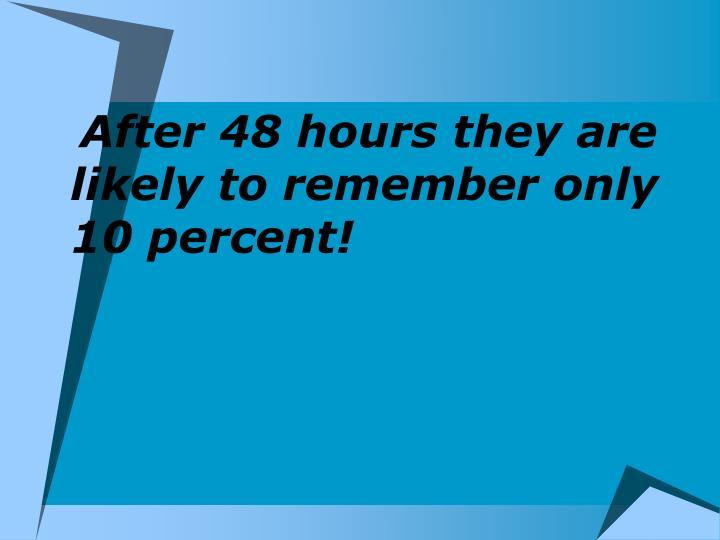 After 48 hours they are likely to remember only 10 percent!