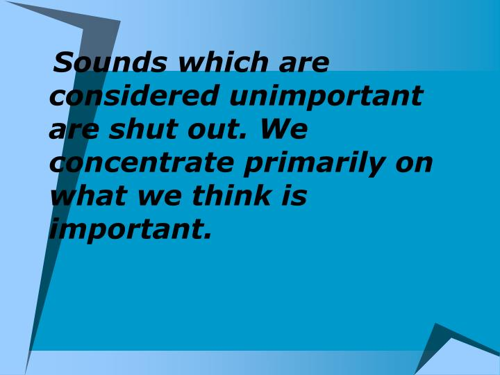 Sounds which are considered unimportant are shut out. We concentrate primarily on what we think is important.