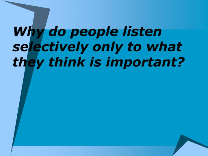 Why do people listen selectively only to what they think is important?