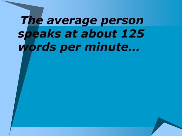 The average person speaks at about 125 words per minute…