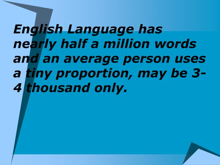 English Language has nearly half a million words and an average person uses a tiny proportion, may be 3-4 thousand only.