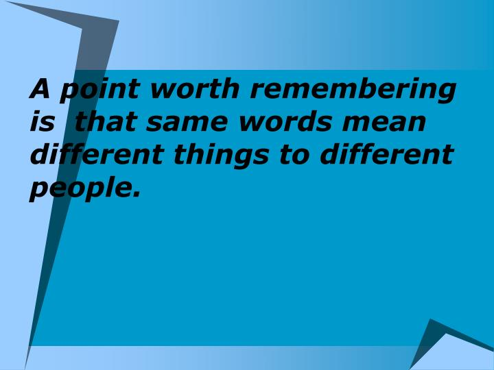 A point worth remembering is  that same words mean different things to different people.