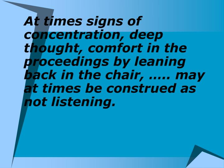 At times signs of concentration, deep thought, comfort in the proceedings by leaning back in the chair, ….. may  at times be construed as not listening.