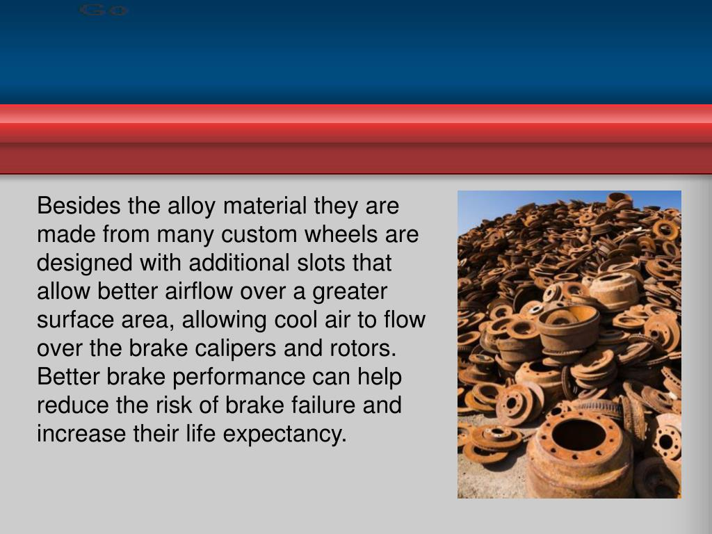 Besides the alloy material they are made from many custom wheels are designed with additional slots that allow better airflow over a greater surface area, allowing cool air to flow over the brake calipers and rotors. Better brake performance can help reduce the risk of brake failure and increase their life expectancy.