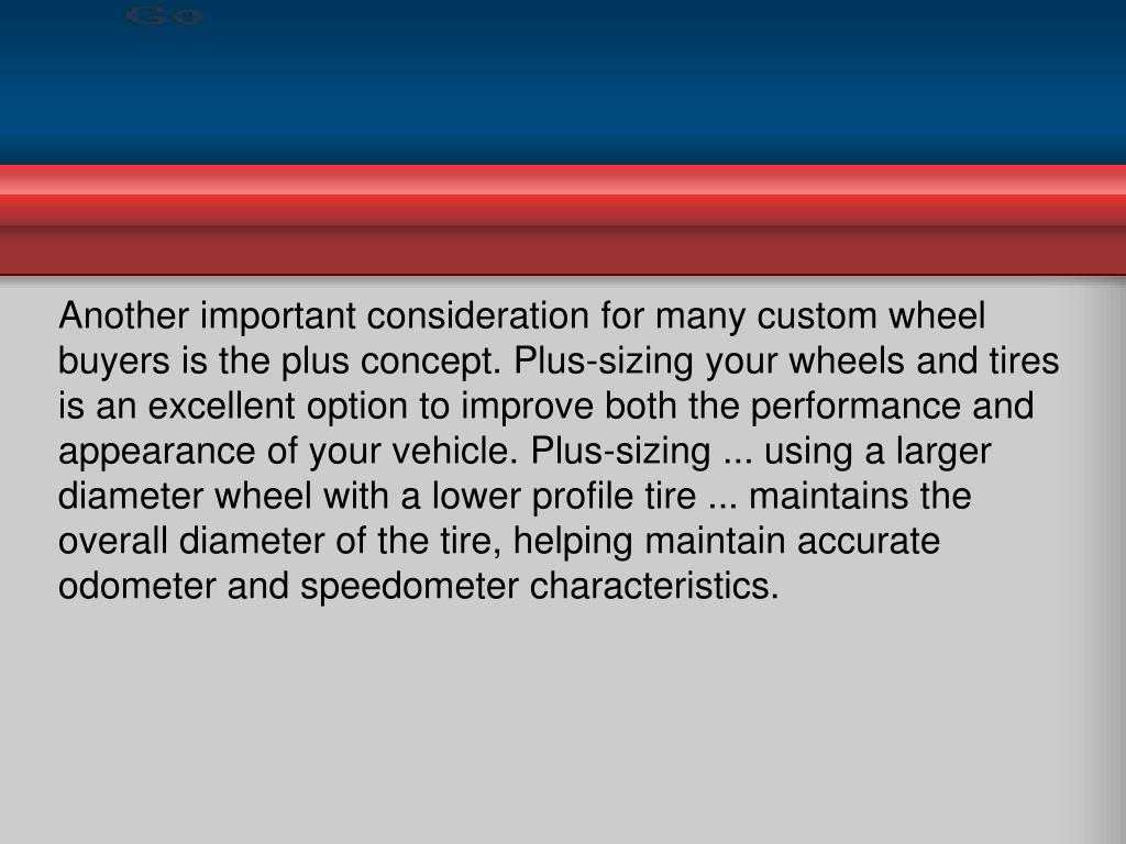 Another important consideration for many custom wheel buyers is the plus concept. Plus-sizing your wheels and tires is an excellent option to improve both the performance and appearance of your vehicle. Plus-sizing ... using a larger diameter wheel with a lower profile tire ... maintains the overall diameter of the tire, helping maintain accurate odometer and speedometer characteristics.