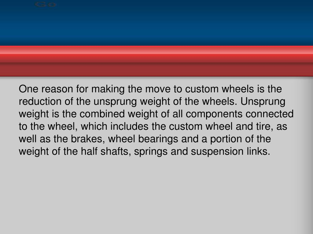 One reason for making the move to custom wheels is the reduction of the unsprung weight of the wheels. Unsprung weight is the combined weight of all components connected to the wheel, which includes the custom wheel and tire, as well as the brakes, wheel bearings and a portion of the weight of the half shafts, springs and suspension links.