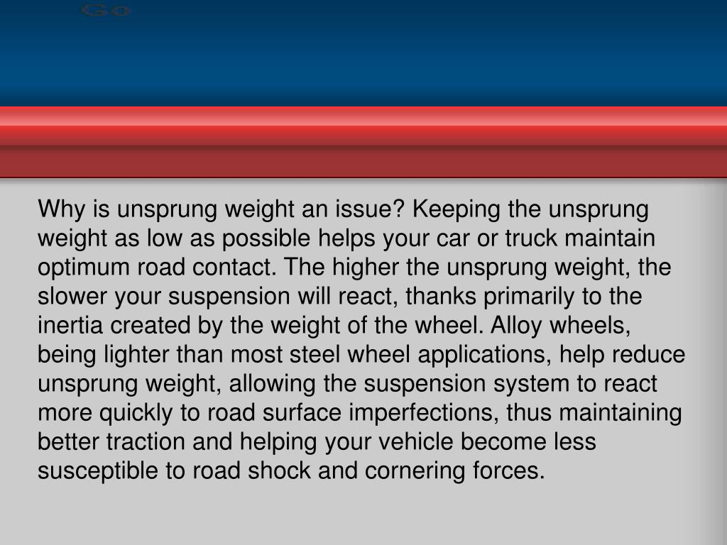 Why is unsprung weight an issue? Keeping the unsprung weight as low as possible helps your car or truck maintain optimum road contact. The higher the unsprung weight, the slower your suspension will react, thanks primarily to the inertia created by the weight of the wheel. Alloy wheels, being lighter than most steel wheel applications, help reduce unsprung weight, allowing the suspension system to react more quickly to road surface imperfections, thus maintaining better traction and helping your vehicle become less susceptible to road shock and cornering forces.