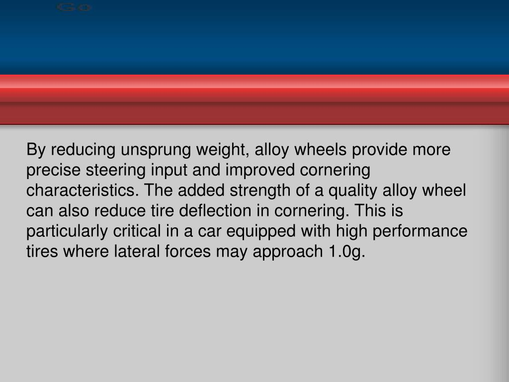 By reducing unsprung weight, alloy wheels provide more precise steering input and improved cornering characteristics. The added strength of a quality alloy wheel can also reduce tire deflection in cornering. This is particularly critical in a car equipped with high performance tires where lateral forces may approach 1.0g.